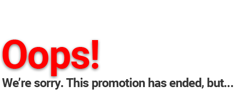 Oops! We're sorry. This promotion has ended, but...